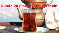 Günde 20 Fincan Çay İçerseniz
